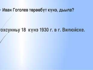 Иван Гоголев төрөөбүт күнэ, дьыла? тохсунньу 18 күнэ 1930 г. в г. Вилюйске.