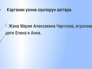 Кэргэнин уонна оҕолорун ааттара. Жена Мария Алексеевна Черткова, агроном, дет