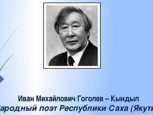 Иван Михайлович Гоголев – Кындыл Народный поэт Республики Саха (Якутия)