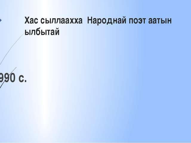 Хас сыллаахха Народнай поэт аатын ылбытай 1990 с.