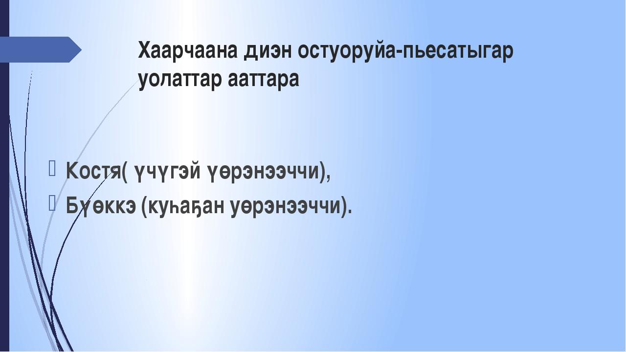 Хаарчаана диэн остуоруйа-пьесатыгар уолаттар ааттара Костя( үчүгэй үөрэнээччи...