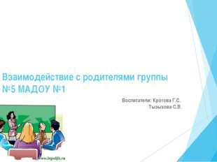 Взаимодействие с родителями группы №5 МАДОУ №1 Воспитатели: Кротова Г.С. Тызы