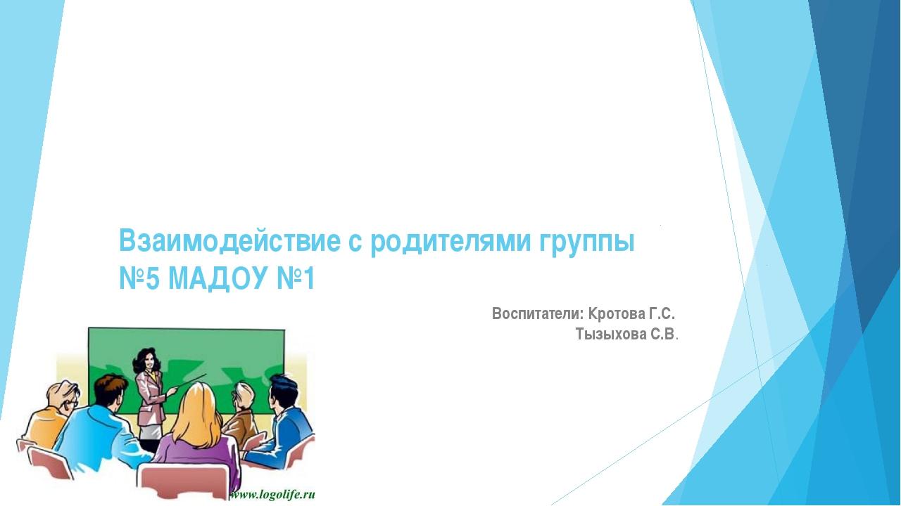Взаимодействие с родителями группы №5 МАДОУ №1 Воспитатели: Кротова Г.С. Тызы...