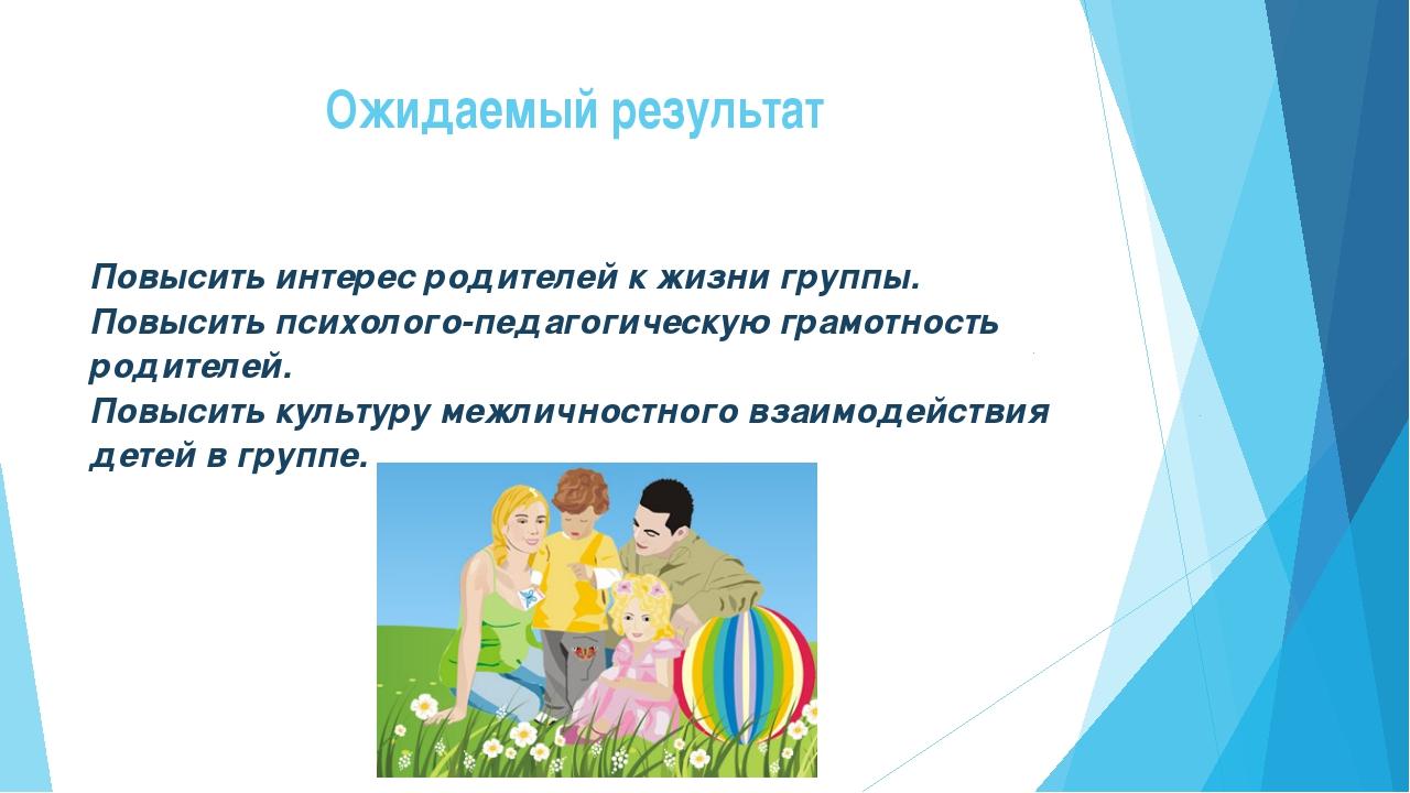 Ожидаемый результат Повысить интерес родителей к жизни группы. Повысить психо...