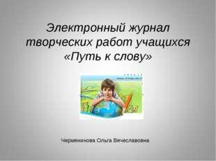 Электронный журнал творческих работ учащихся «Путь к слову» Чермянинова Ольг