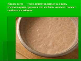 Кислое тесто — тесто, приготовленное на опаре, хлебопекарных дрожжах или хлеб