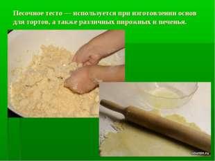 Песочное тесто — используется при изготовлении основ для тортов, а также разл