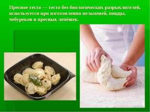 Пресное тесто — тесто без биологических разрыхлителей, используется при изгот