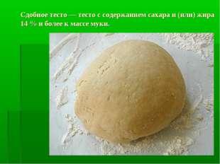Сдобное тесто — тесто с содержанием сахара и (или) жира 14% и более к массе