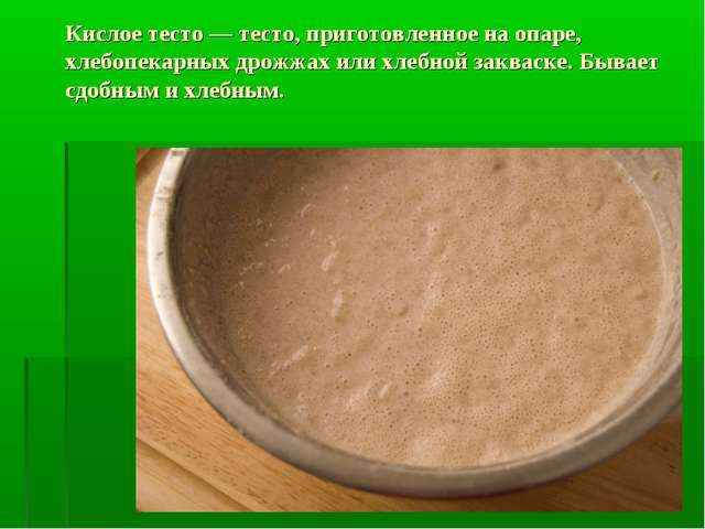 Кислое тесто — тесто, приготовленное на опаре, хлебопекарных дрожжах или хлеб...