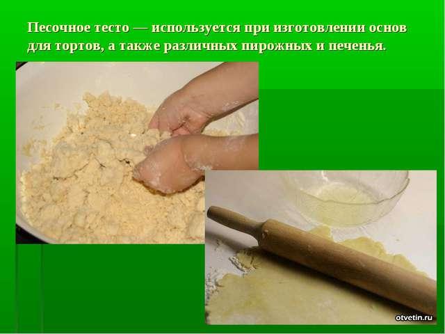 Песочное тесто — используется при изготовлении основ для тортов, а также разл...