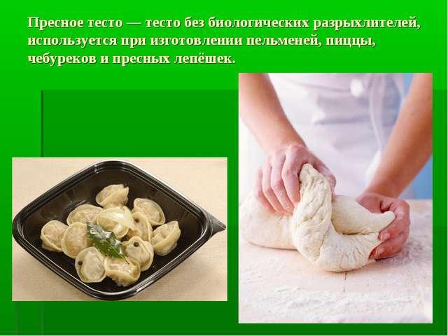 Пресное тесто — тесто без биологических разрыхлителей, используется при изгот...