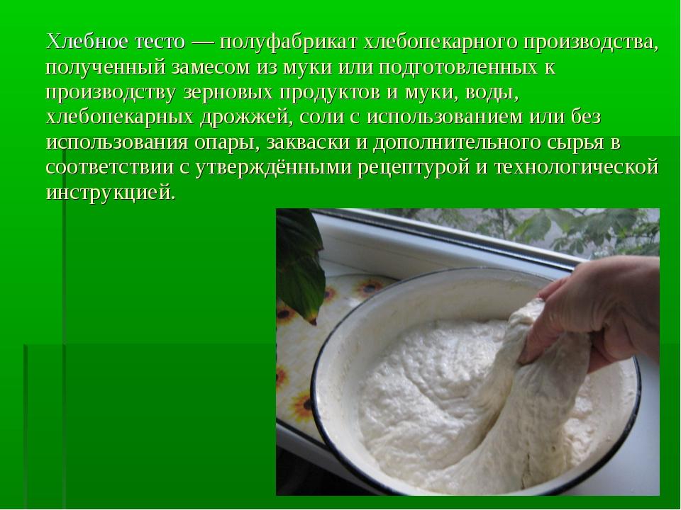 Хлебное тесто — полуфабрикат хлебопекарного производства, полученный замесом...