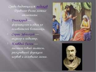 Среди выдающихся медиков Древнего Рима можно отметить: Диоскорид — фармаколог
