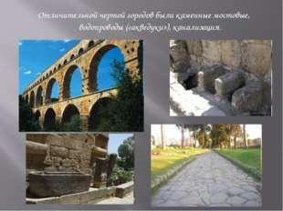 Отличительной чертой городов были каменные мостовые, водопроводы («акведуки»)