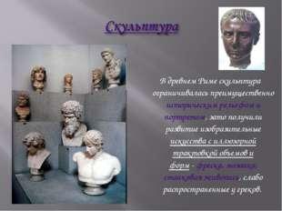 В древнем Риме скульптура ограничивалась преимущественно историческим рельеф