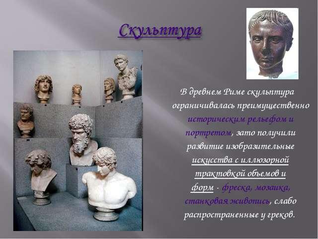 В древнем Риме скульптура ограничивалась преимущественно историческим рельеф...