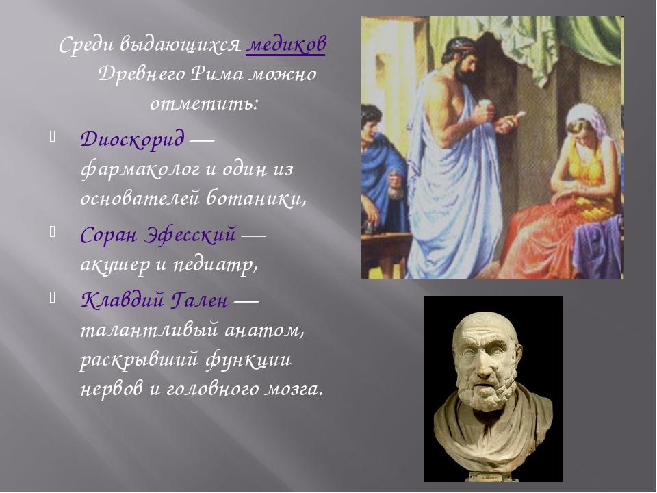 Среди выдающихся медиков Древнего Рима можно отметить: Диоскорид — фармаколог...