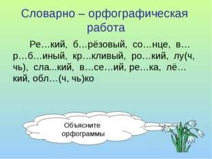 Словарно – орфографическая работа Ре…кий, б…рёзовый, со…нце, в…р…б…иный, кр…к