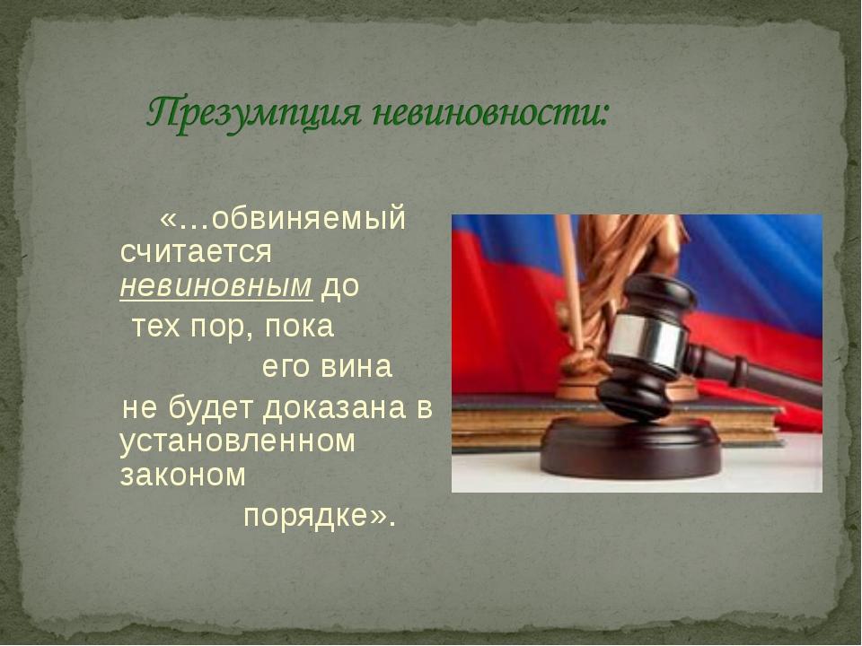 «…обвиняемый считается невиновным до тех пор, пока его вина не будет доказан...