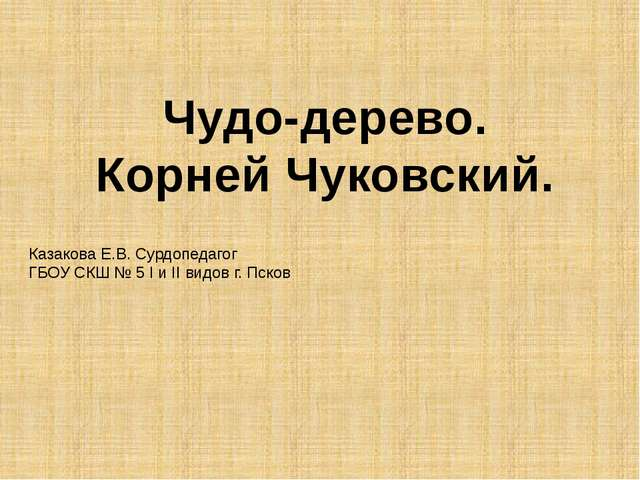 Чудо-дерево. Корней Чуковский. Казакова Е.В. Сурдопедагог ГБОУ СКШ № 5 I и II...