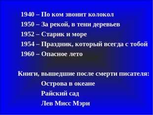 1940 – По ком звонит колокол 1950 – За рекой, в тени деревьев 1952 – Ст