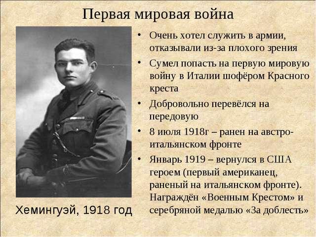 Первая мировая война Хемингуэй, 1918 год Очень хотел служить в армии, отказы...