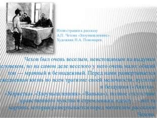 Чехов был очень веселым, неистощимым на выдумки человеком, но на самом деле в