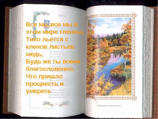 Все мы,все мы в этом мире тленны, Тихо льется с кленов листьев медь, Будь же...