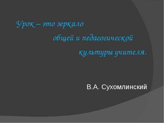 Урок – это зеркало общей и педагогической культуры учителя. В.А. Сухомлинский