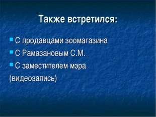 Также встретился: С продавцами зоомагазина С Рамазановым С.М. С заместителем
