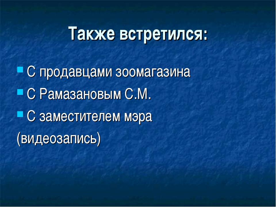 Также встретился: С продавцами зоомагазина С Рамазановым С.М. С заместителем...