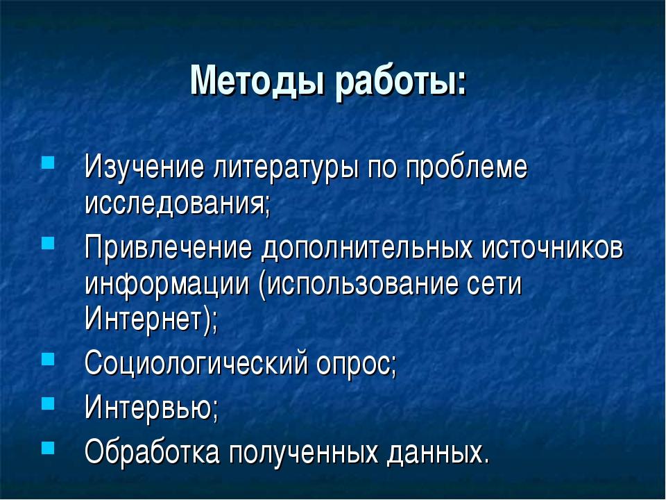 Методы работы: Изучение литературы по проблеме исследования; Привлечение допо...