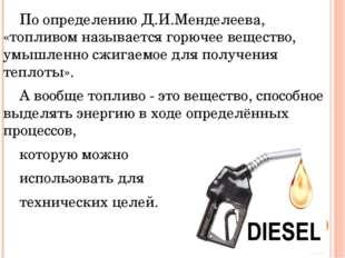 По определению Д.И.Менделеева, «топливом называется горючее вещество, умышл
