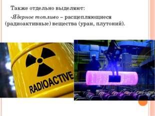 Также отдельно выделяют: -Ядерное топливо – расщепляющиеся (радиоактивные)