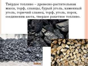 Твёрдое топливо – древесно-растительная масса, торф, сланцы, бурый уголь, кам