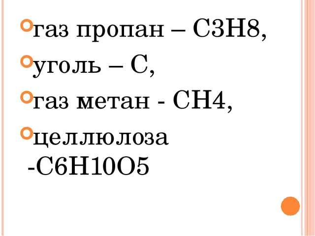 газ пропан – С3Н8, уголь – С, газ метан - CH4, целлюлоза -С6Н10О5