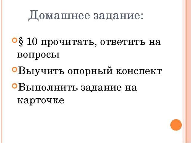 Домашнее задание: § 10 прочитать, ответить на вопросы Выучить опорный конспек...