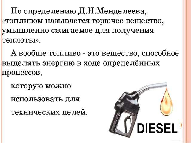 По определению Д.И.Менделеева, «топливом называется горючее вещество, умышл...
