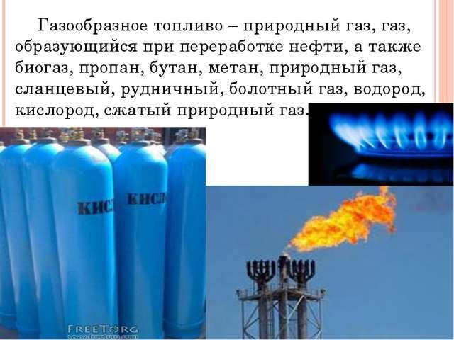 Газообразное топливо – природный газ, газ, образующийся при переработке нефт...