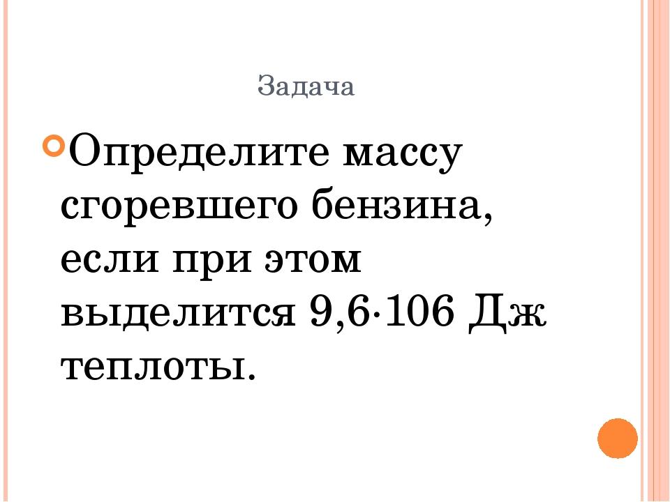 Задача Определите массу сгоревшего бензина, если при этом выделится 9,6·106 Д...