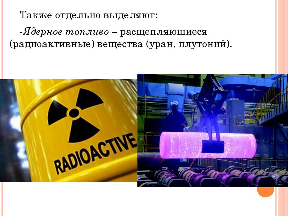 Также отдельно выделяют: -Ядерное топливо – расщепляющиеся (радиоактивные)...