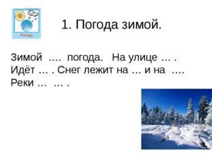 Зимой …. погода. На улице … . Идёт … . Снег лежит на … и на …. Реки … … . 1.
