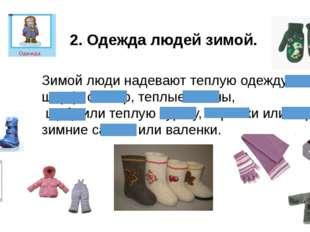 2. Одежда людей зимой. Зимой люди надевают теплую одежду: шапку, шарф, свитер