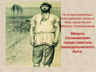 Но и прославлялась повседневная жизнь в лице героя былин Микулы Силяниновича