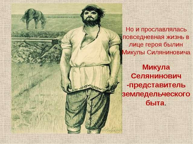 Но и прославлялась повседневная жизнь в лице героя былин Микулы Силяниновича...
