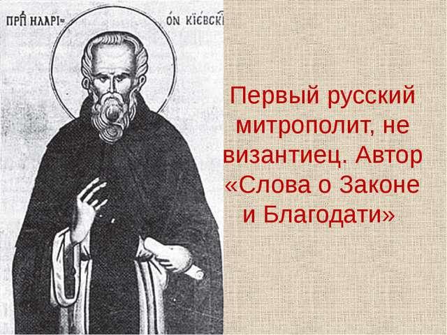 Первый русский митрополит, не византиец. Автор «Слова о Законе и Благодати»