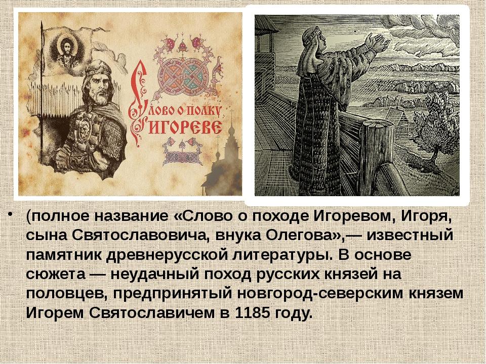 (полное название «Слово о походе Игоревом, Игоря, сына Святославовича, внука...