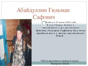 Абайдуллин Гильман Сафович Родился 15 июля 1924 года В селе Старое Зелёное в