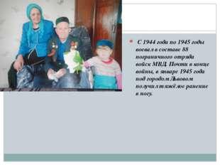 С 1944 года по 1945 годы воевал в составе 88 пограничного отряда войск МВД.
